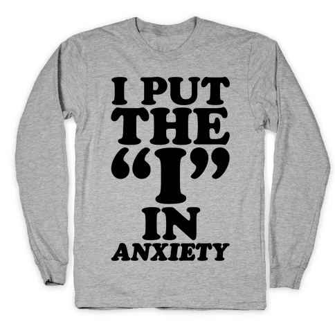 I Put The I In Anxiety Long Sleeve T-Shirt