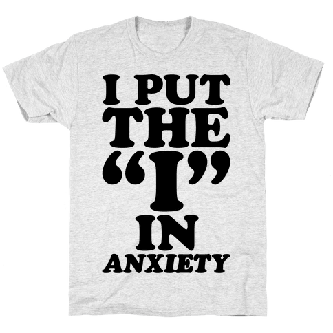 I Put The I In Anxiety Mens/Unisex T-Shirt