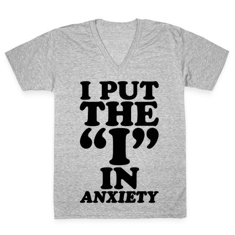 I Put The I In Anxiety V-Neck Tee Shirt