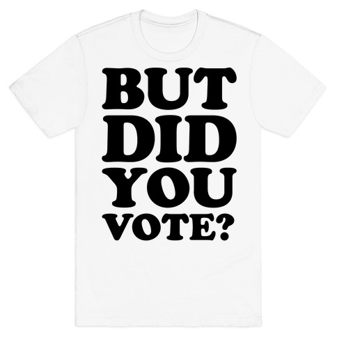 But Did You Vote T-Shirt