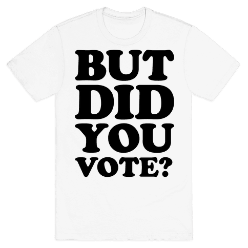 But Did You Vote Mens T-Shirt