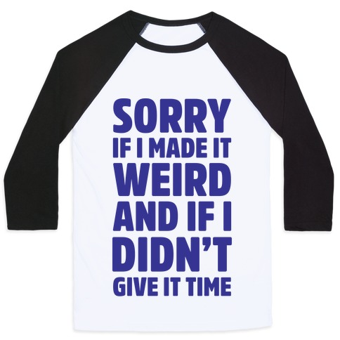 Sorry If I Made It Weird and if I Didn't Give it Time Baseball Tee
