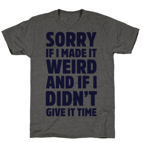 Sorry If I Made It Weird and if I Didn't Give it Time T-Shirt