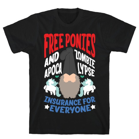 Free ponies and Zombie Apocalypse Insurance for Everyone T-Shirt