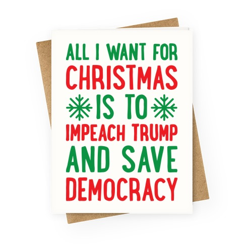 All I Want For Christmas.All I Want For Christmas Is To Impeach Trump And Save Democracy Greeting Card Lookhuman