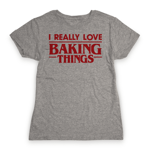 I Really Love Baking Things Parody Womens T-Shirt