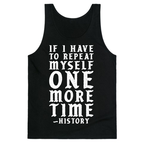 If I Have to Repeat Myself One More Time History Tank Top