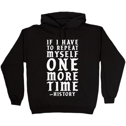 If I Have to Repeat Myself One More Time History Hooded Sweatshirt