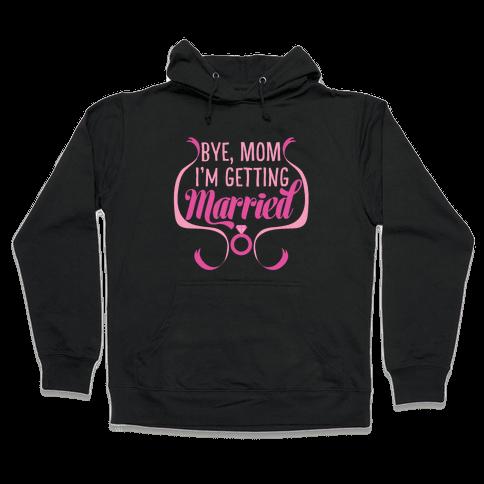 Bye, Mom, I'm Getting Married Hooded Sweatshirt