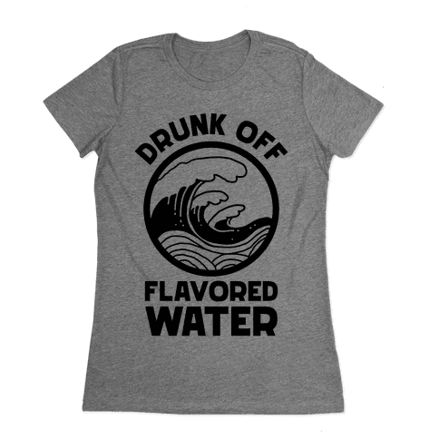Drunk Off Flavored Water Womens T-Shirt