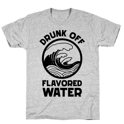 Drunk Off Flavored Water Mens/Unisex T-Shirt