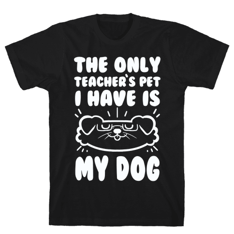 The Only Teachers Pet I Have Is My Dog Mens T-Shirt