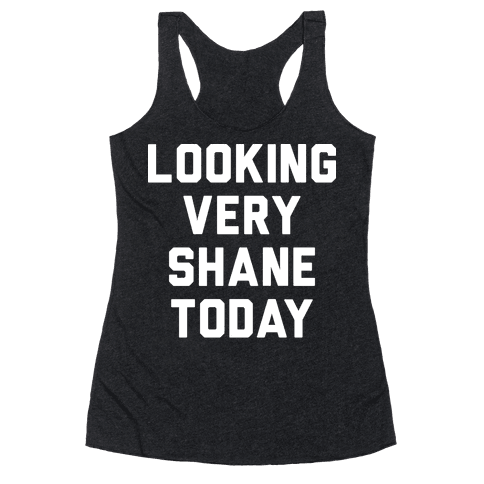 Looking Very Shane Today Racerback Tank Top
