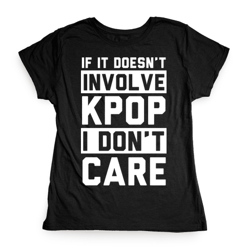 If It Doesn't Involve KPOP I Don't Care Womens T-Shirt