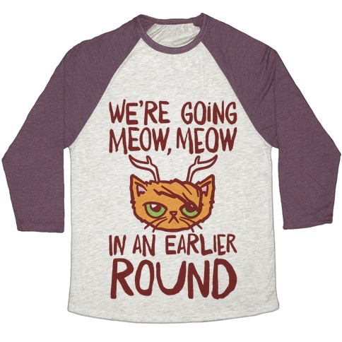 We're Going Meow Meow In An Earlier Round Parody Baseball Tee