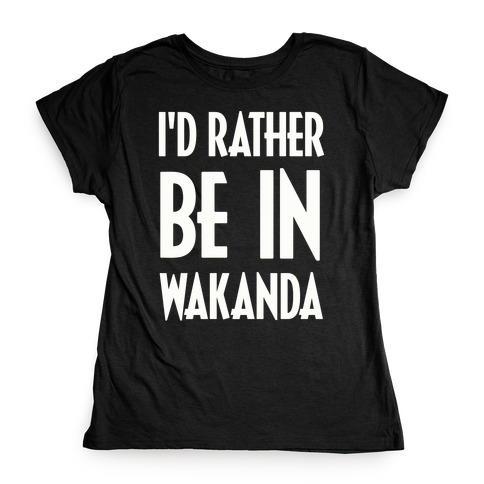 I'd Rather Be In Wakanda Womens T-Shirt