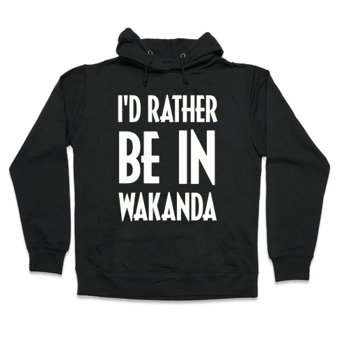 I'd Rather Be In Wakanda Hooded Sweatshirt