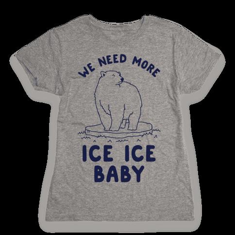 We Need More Ice Ice Baby Womens T-Shirt