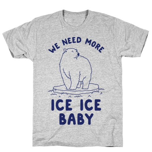We Need More Ice Ice Baby T-Shirt