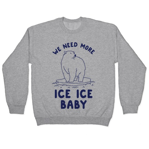 We Need More Ice Ice Baby Pullover