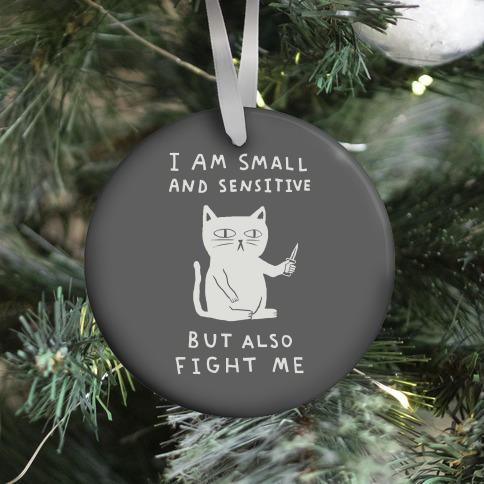 I Am Small And Sensitive But Also Fight Me Cat Ornament