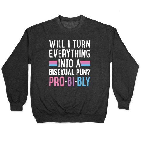 Will I Turn Everything Into A Bisexual Pun? Pro-bi-bly Pullover