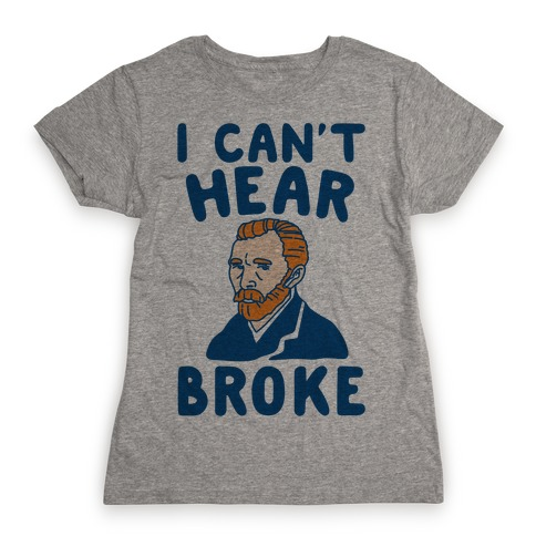 I Can't Hear Broke Van Gogh Parody Womens T-Shirt