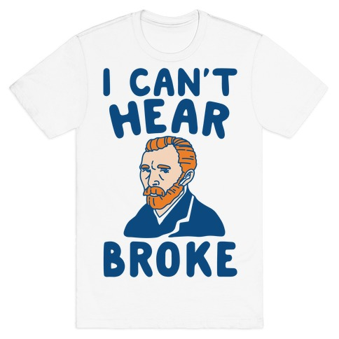 I Can't Hear Broke Van Gogh Parody T-Shirt