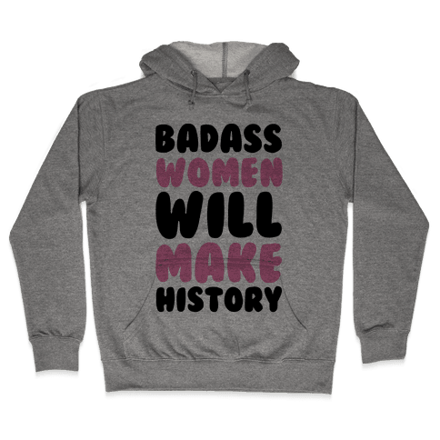 Badass Women Will Make History Hooded Sweatshirt