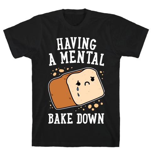 Having A Mental Bake Down T-Shirt