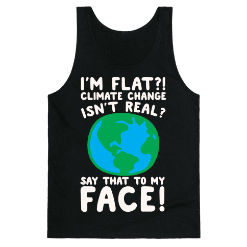 I'm Flat Climate Change Isn't Real Say That To My Face White Print Tank Top