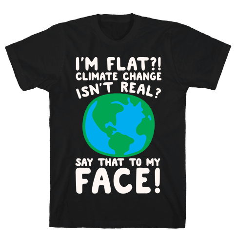I'm Flat Climate Change Isn't Real Say That To My Face White Print Mens T-Shirt