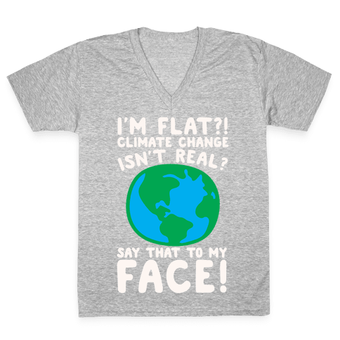 I'm Flat Climate Change Isn't Real Say That To My Face White Print V-Neck Tee Shirt