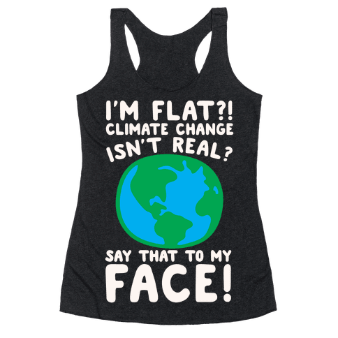 I'm Flat Climate Change Isn't Real Say That To My Face White Print Racerback Tank Top