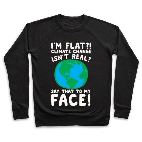 I'm Flat Climate Change Isn't Real Say That To My Face White Print Pullover