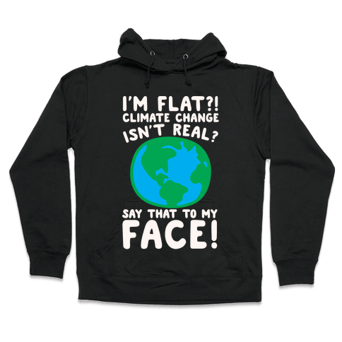 I'm Flat Climate Change Isn't Real Say That To My Face White Print Hooded Sweatshirt