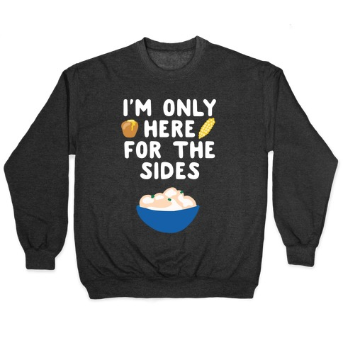 I'm Only Here for the Sides Pullover