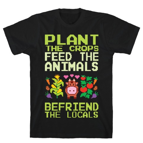Plant The Crops, Feed The Animals, Befriend The Locals T-Shirt