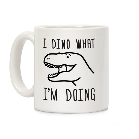 I Dino What I'm Doing Coffee Mug