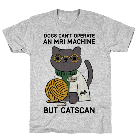 Dogs Can't Operate an MRI Machine T-Shirt