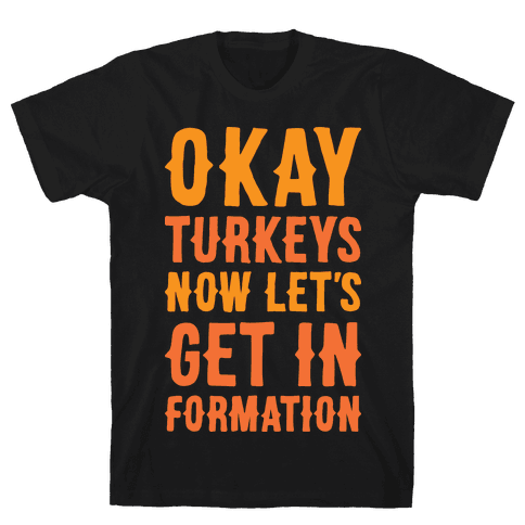 Okay Turkeys Now Let's Get In Formation Parody (White) Mens T-Shirt