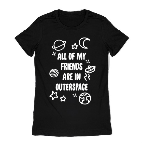 All Of My Friends Are In Outerspace Womens T-Shirt