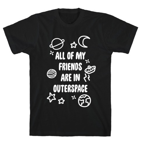 All Of My Friends Are In Outerspace T-Shirt