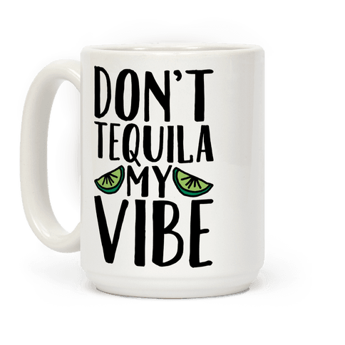 Don't Tequila My Vibe Parody Coffee Mug