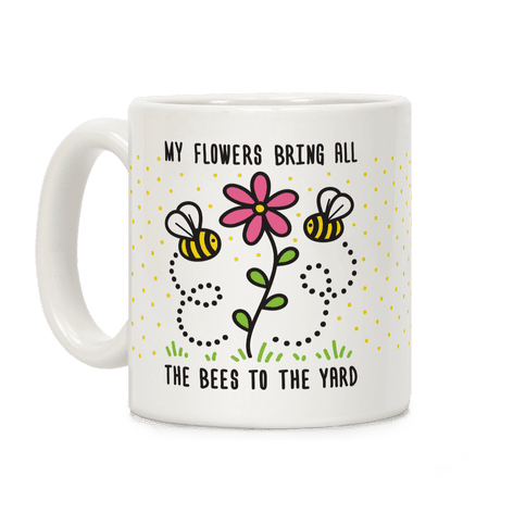 My Flowers Bring All The Bees To The Yard Coffee Mug