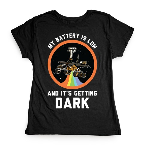 My Battery Is Low And It's Getting Dark (Mars Rover Oppy) Womens T-Shirt