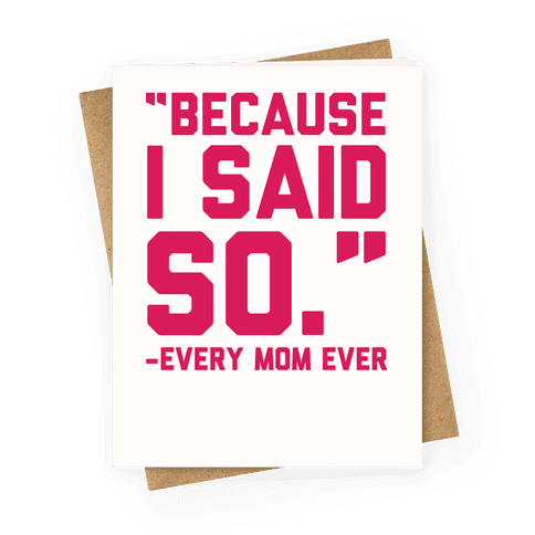 """Because I Said So""-Every Mom Ever Greeting Card"