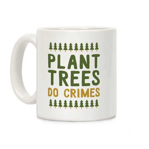 Plant Trees Do Crimes Coffee Mug