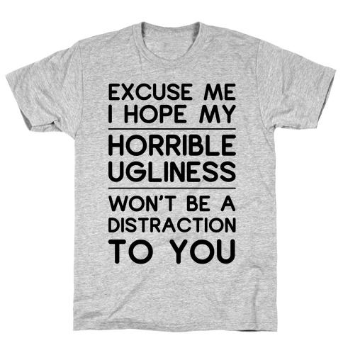 My Horrible Ugliness T-Shirt