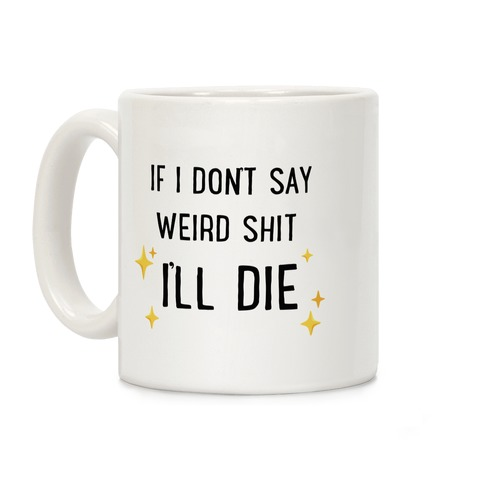 If I Don't Say Weird Shit I'll Die Coffee Mug